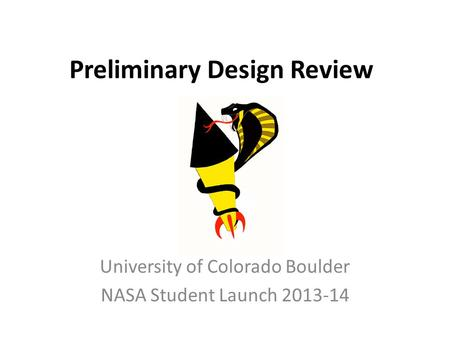 Preliminary Design Review University of Colorado Boulder NASA Student Launch 2013-14.