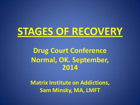 STAGES OF RECOVERY Drug Court Conference Normal, OK. September, 2014 Matrix Institute on Addictions, Sam Minsky, MA, LMFT.