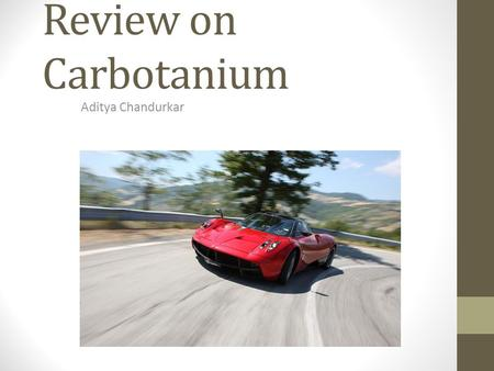 Review on Carbotanium Aditya Chandurkar. Outline Objective Titanium processing Carbon fibre Titanium Carbon fibre bonding Applications Future Work.