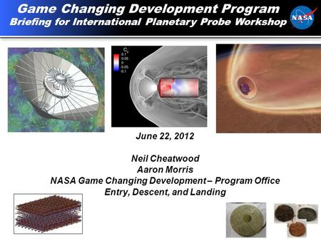 1 June 22, 2012 Neil Cheatwood Aaron Morris NASA Game Changing Development – Program Office Entry, Descent, and Landing Game Changing Development Program.