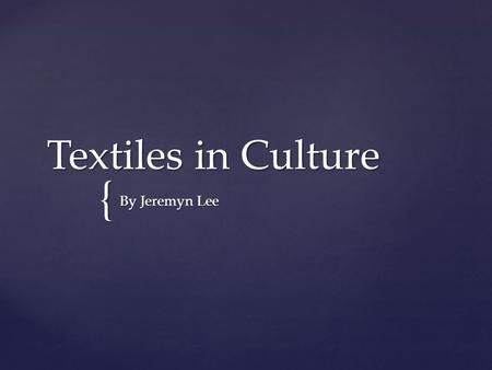 { Textiles in Culture By Jeremyn Lee.  I'm arguing that textiles are more than just fibers woven together but a documentation and representation of global.