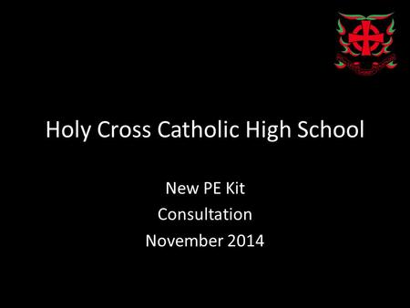 Holy Cross Catholic High School New PE Kit Consultation November 2014.