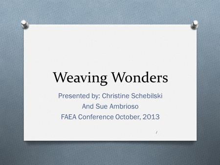 Weaving Wonders Presented by: Christine Schebilski And Sue Ambrioso FAEA Conference October, 2013 1.