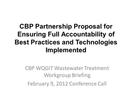 CBP Partnership Proposal for Ensuring Full Accountability of Best Practices and Technologies Implemented CBP WQGIT Wastewater Treatment Workgroup Briefing.