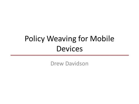 Policy Weaving for Mobile Devices Drew Davidson. Smartphone security is critical – 1200 to 1400 US Army troops to be equipped with Android smartphones.