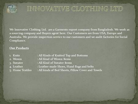 We Innovative Clothing Ltd. are a Garments export company from Bangladesh. We work as a sourcing company and Buyers agent here. Our Customers are from.