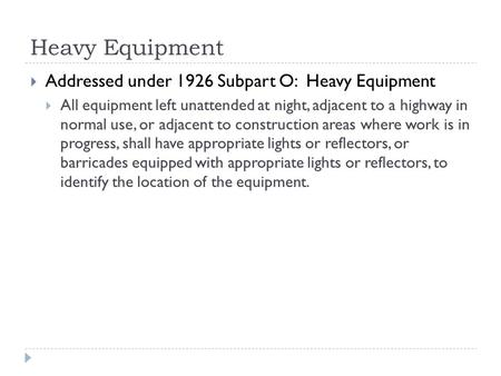 Heavy Equipment  Addressed under 1926 Subpart O: Heavy Equipment  All equipment left unattended at night, adjacent to a highway in normal use, or adjacent.