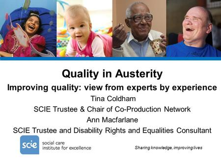 Sharing knowledge, improving lives Quality in Austerity Improving quality: view from experts by experience Tina Coldham SCIE Trustee & Chair of Co-Production.