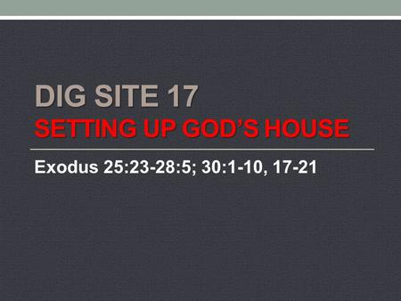 DIG SITE 17 SETTING UP GOD'S HOUSE Exodus 25:23-28:5; 30:1-10, 17-21.