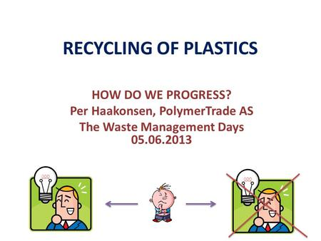 RECYCLING OF <strong>PLASTICS</strong> HOW DO WE PROGRESS? Per Haakonsen, PolymerTrade AS The Waste Management Days 05.06.2013.
