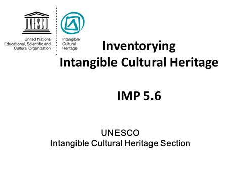 Inventorying Intangible Cultural Heritage IMP 5.6 UNESCO Intangible Cultural Heritage Section.
