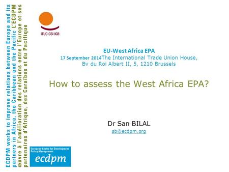 EU-West Africa EPA 17 September 2014 The International Trade Union House, Bv du Roi Albert II, 5, 1210 Brussels How to assess the West Africa EPA? Dr San.