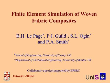 Finite Element Simulation of Woven Fabric Composites B.H. Le Page *, F.J. Guild +, S.L. Ogin * and P.A. Smith * * School of Engineering, University of.