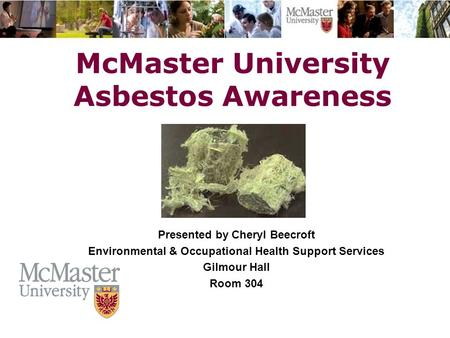 The Campaign for McMaster University McMaster University Asbestos Awareness The Campaign for McMaster University Presented by Cheryl Beecroft Environmental.
