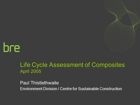 Life Cycle Assessment of Composites April 2005 Paul Thistlethwaite Environment Division / Centre for Sustainable Construction.