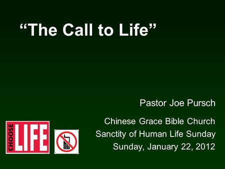 """The Call to Life"" Pastor Joe Pursch Chinese Grace Bible Church Sanctity of Human Life Sunday Sunday, January 22, 2012."