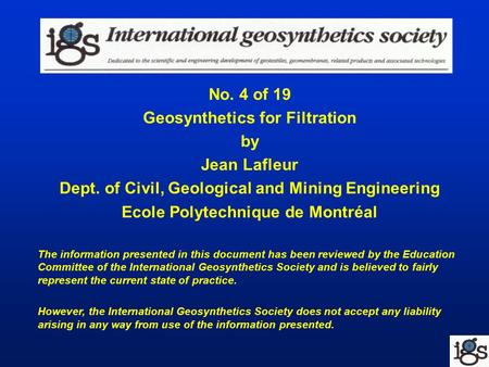 No. 4 of 19 Geosynthetics for Filtration by Jean Lafleur Dept. of Civil, Geological and Mining Engineering Ecole Polytechnique de Montréal The information.