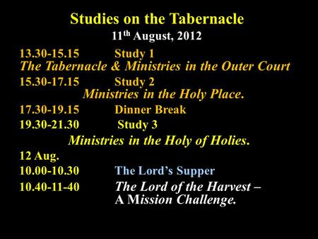 Studies on the Tabernacle 11 th August, 2012 13.30-15.15Study 1 The Tabernacle & Ministries in the Outer Court 15.30-17.15Study 2 Ministries in the Holy.
