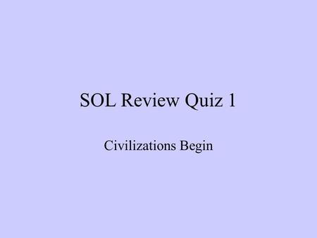 SOL Review Quiz 1 Civilizations Begin. 1. The work of different kinds of scientists contributes to our understanding of the history, geography, and the.
