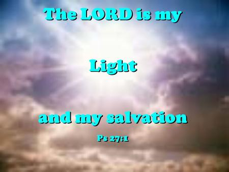 The LORD is my Light and my salvation Ps 27:1 The LORD is my Light and my salvation Ps 27:1.