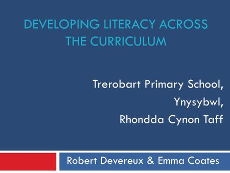 DEVELOPING LITERACY ACROSS THE CURRICULUM Trerobart Primary School, Ynysybwl, Rhondda Cynon Taff Robert Devereux & Emma Coates.
