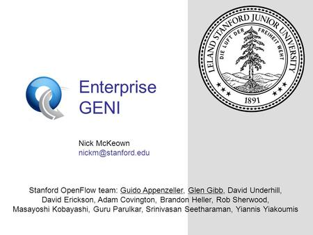 OpenFlowSwitch.org Enterprise GENI Nick McKeown Stanford OpenFlow team: Guido Appenzeller, Glen Gibb, David Underhill, David Erickson,