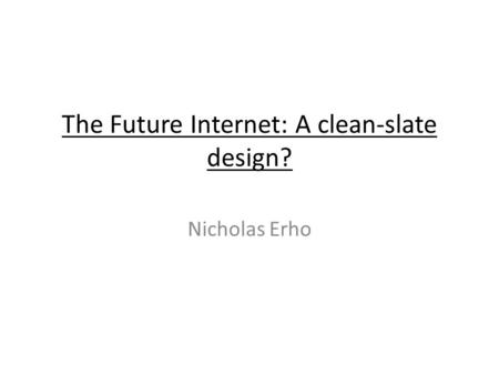 The Future Internet: A clean-slate design? Nicholas Erho.
