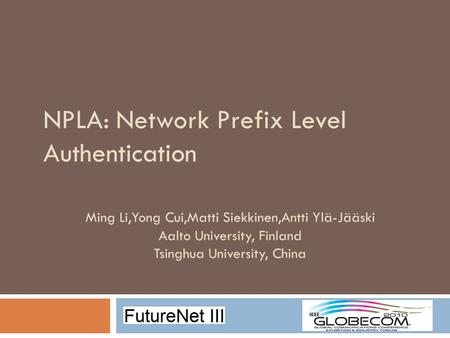 NPLA: Network Prefix Level Authentication Ming Li,Yong Cui,Matti Siekkinen,Antti Ylä-Jääski Aalto University, Finland Tsinghua University, China.