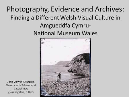 Photography, Evidence and Archives: Finding a Different Welsh Visual Culture in Amgueddfa Cymru- National Museum Wales John Dillwyn Llewelyn, Thereza with.