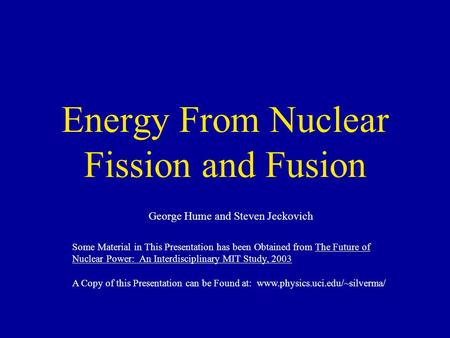 Energy From Nuclear Fission and Fusion George Hume and Steven Jeckovich Some Material in This Presentation has been Obtained from The Future of Nuclear.