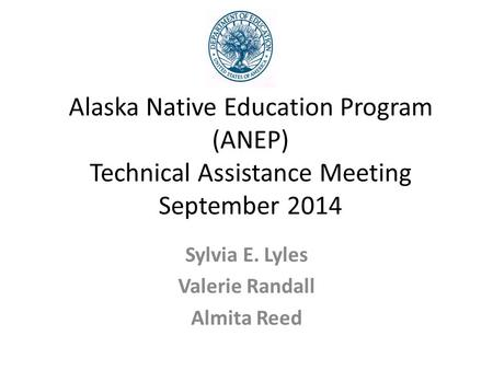 Alaska Native Education Program (ANEP) Technical Assistance Meeting September 2014 Sylvia E. Lyles Valerie Randall Almita Reed.