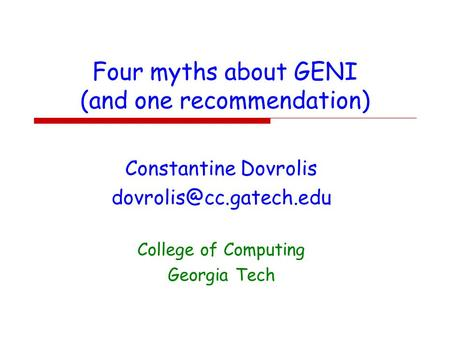 Four myths about GENI (and one recommendation) Constantine Dovrolis College of Computing Georgia Tech.