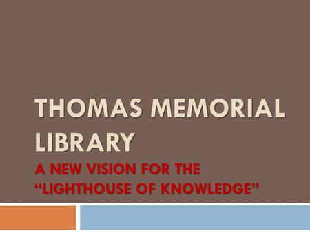 "THOMAS MEMORIAL LIBRARY A NEW VISION FOR THE ""LIGHTHOUSE OF KNOWLEDGE"""