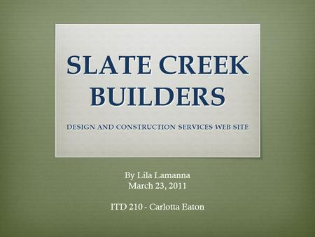 SLATE CREEK BUILDERS DESIGN AND CONSTRUCTION SERVICES WEB SITE By Lila Lamanna March 23, 2011 ITD 210 - Carlotta Eaton.