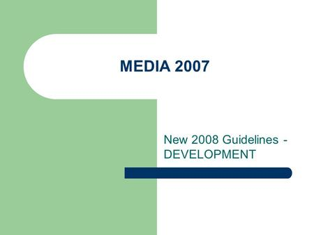 MEDIA 2007 New 2008 Guidelines - DEVELOPMENT. STILL THE SAME: - Support = subsidy (no more reinvestment) - Aimed to European production companies.