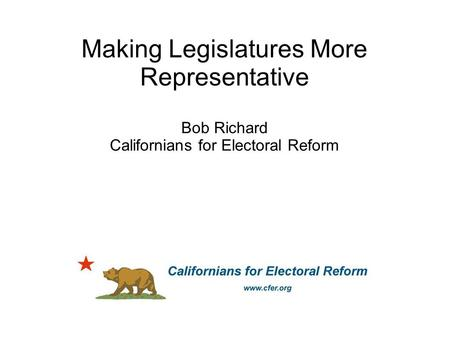 Making Legislatures More Representative Bob Richard Californians for Electoral Reform.