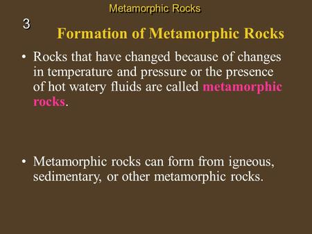 Formation of Metamorphic Rocks Rocks that have changed because of changes in temperature and pressure or the presence of hot watery fluids are called metamorphic.