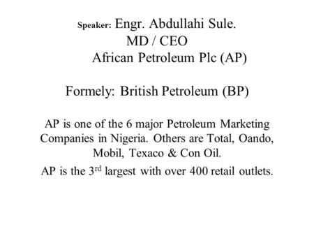 Speaker: Engr. Abdullahi Sule. MD / CEO African Petroleum Plc (AP) Formely: British Petroleum (BP) AP is one of the 6 major Petroleum Marketing Companies.