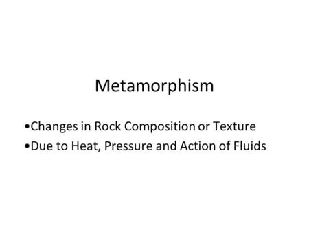 Metamorphism Changes in Rock Composition or Texture