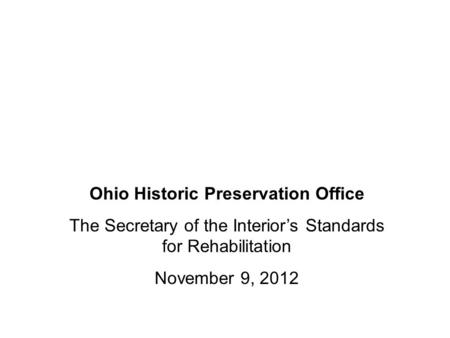 Ohio Historic Preservation Office The Secretary of the Interior's Standards for Rehabilitation November 9, 2012.