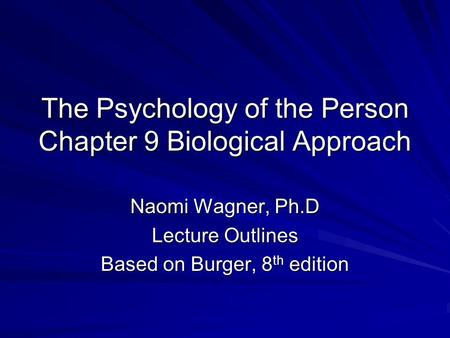 The Psychology of the Person Chapter 9 Biological Approach Naomi Wagner, Ph.D Lecture Outlines Based on Burger, 8 th edition.