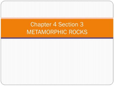 Chapter 4 Section 3 METAMORPHIC ROCKS. You will learn: Describe the conditions in Earth that cause metamorphic rocks to form Classify metamorphic rocks.