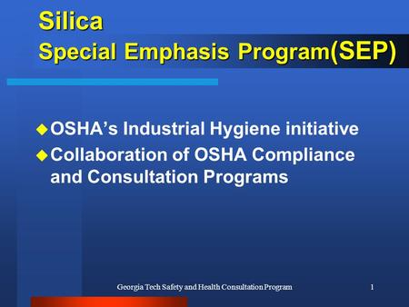 Georgia Tech Safety and Health Consultation Program1 Silica Special Emphasis Program (SEP) u OSHA's Industrial Hygiene initiative u Collaboration of OSHA.
