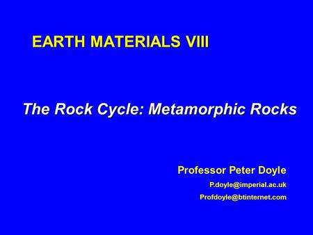 EARTH MATERIALS VIII The Rock Cycle: Metamorphic Rocks Professor Peter Doyle