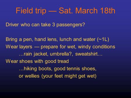 Field trip — Sat. March 18th Driver who can take 3 passengers? Bring a pen, hand lens, lunch and water (~1L) Wear layers — prepare for wet, windy conditions.