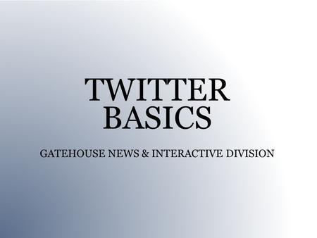 TWITTER BASICS GATEHOUSE NEWS & INTERACTIVE DIVISION.