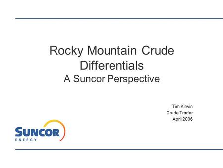 Rocky Mountain Crude Differentials A Suncor Perspective Tim Kirwin Crude Trader April 2006.