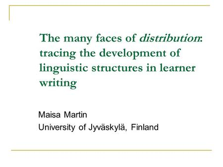 The many faces of distribution: tracing the development of linguistic structures in learner writing Maisa Martin University of Jyväskylä, Finland.