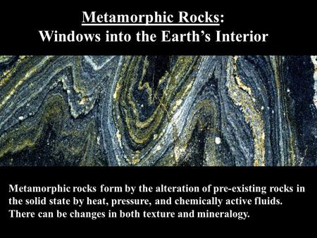 Metamorphic Rocks: Windows into the Earth's Interior Metamorphic rocks form by the alteration of pre-existing rocks in the solid state by heat, pressure,