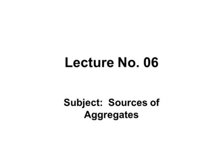 Lecture No. 06 Subject: Sources of Aggregates. Objectives of Lecture To explain the sources of aggregates used for making concrete.